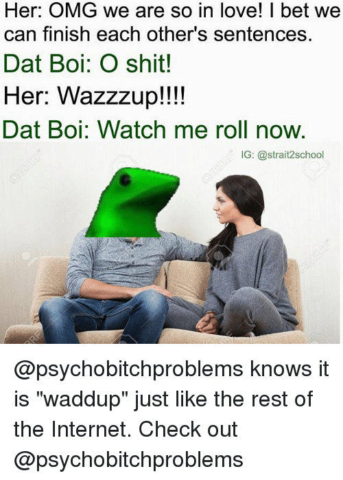"I Bet, Internet, and Love: Her: OMG we are so in love! I bet we  can finish each other's sentences.  Dat Boi: O shit!  Her: Wazzzup!!!!  Dat Boi: Watch me roll now.  IG: @strait2school @psychobitchproblems knows it is ""waddup"" just like the rest of the Internet. Check out @psychobitchproblems"