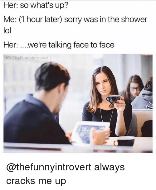 Funny, Lol, and Shower: Her: so what's up?  Me: (1 hour later) sorry was in the shower  lol  Her: ...we're talking face to face  IG: TheFunnyintrovert @thefunnyintrovert always cracks me up