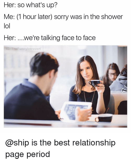 Lol, Period, and Shower: Her: so what's up?  Me: (1 hour later) sorry was in the shower  lol  Her: ....we're talking face to face  IG: TheFunnyintrovert @ship is the best relationship page period