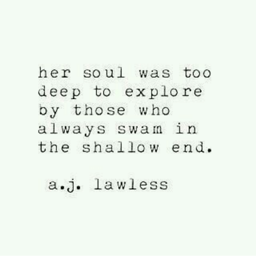 shallow: her soul was too  deep to explore  by tho se who  always swan in  the shallow end  a.j. lawless