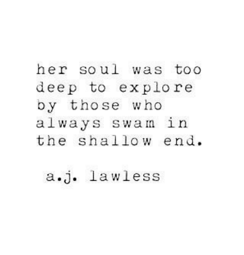 shallow: her soul was toO  deep to explore  by those who  always swan in  the shallow end  a.j. lawless
