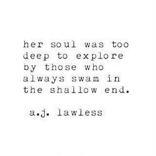 shallow: her soul was toO  deep to explore  by those who  always swam in  the shallow end  a.j. lawless