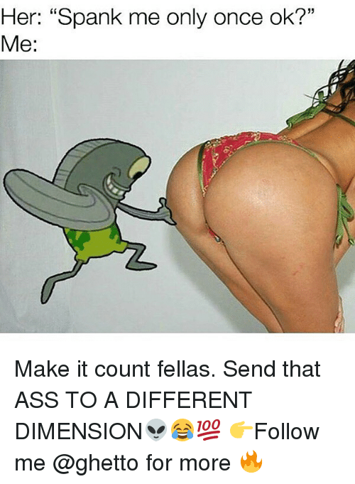"Spankly: Her: ""Spank me only once ok?""  Me: Make it count fellas. Send that ASS TO A DIFFERENT DIMENSION👽😂💯 👉Follow me @ghetto for more 🔥"