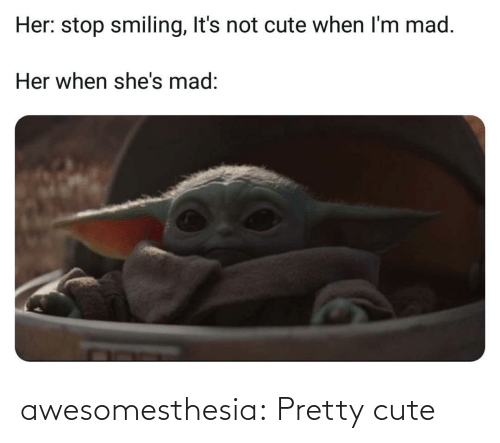 smiling: Her: stop smiling, It's not cute when I'm mad.  Her when she's mad: awesomesthesia:  Pretty cute