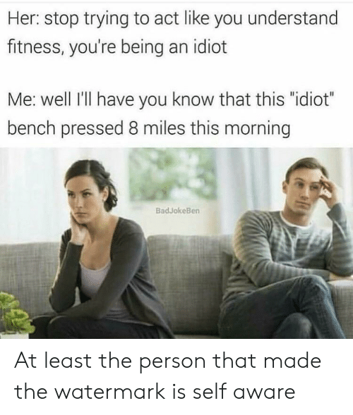 """8 Miles, Idiot, and Fitness: Her: stop trying to act like you understand  fitness, you're being an idiot  Me: well I'lI have you know that this """"idiot""""  bench pressed 8 miles this morning  BadJokeBen At least the person that made the watermark is self aware"""