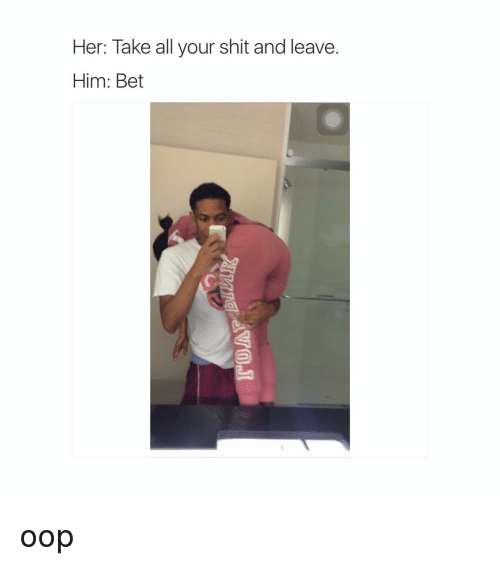 Her Take All Your Shit And Leave Him Bet Oop Shit Meme On Esmemescom