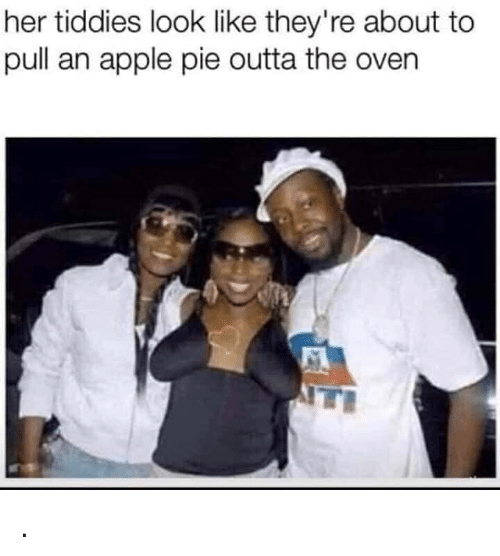 Apple Pie: her tiddies look like they're about to  pull an apple pie outta the oven .