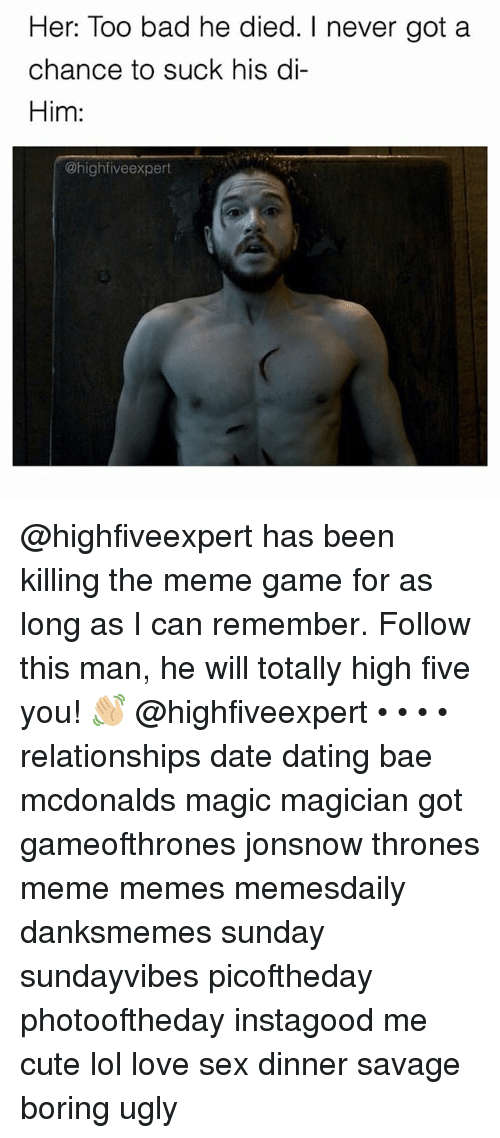 Love Sexing: Her: Too bad he died. I never got a  chance to suck his di-  Him:  @high five expert @highfiveexpert has been killing the meme game for as long as I can remember. Follow this man, he will totally high five you! 👋🏼 @highfiveexpert • • • • relationships date dating bae mcdonalds magic magician got gameofthrones jonsnow thrones meme memes memesdaily danksmemes sunday sundayvibes picoftheday photooftheday instagood me cute lol love sex dinner savage boring ugly