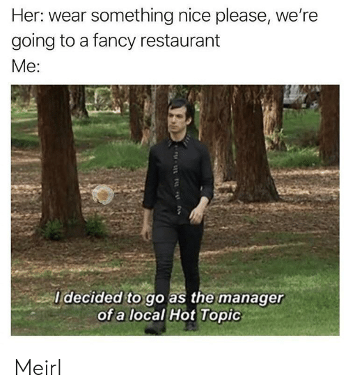 Fancy, Hot Topic, and Restaurant: Her: wear something nice please, we're  going to a fancy restaurant  Mе:  I decided to go as the manager  of a local Hot Topic Meirl