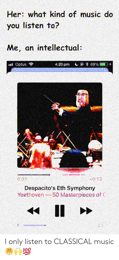 Classical Music.: Her: what kind of music do  you listen to?  Me, an intellectual  Optus令  4:20 pm  | @  69%■圁け  Despacito's Eth Symphony  Yeethoven 50 Masterpieces of C I only listen to CLASSICAL music 😤🙌💯