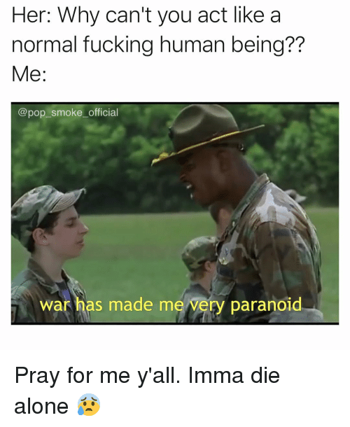 Being Alone, Fucking, and Memes: Her: Why can't you act like a  normal fucking human being??  Me:  @pop_smoke_official  war has made me very paranoid Pray for me y'all. Imma die alone 😰