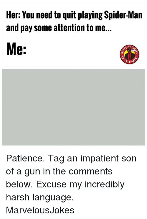 Memes, Spider, and SpiderMan: Her: You need to quit playing Spider-Man  and pay some attention to me...  8:  nil  PTAIN Patience. Tag an impatient son of a gun in the comments below. Excuse my incredibly harsh language. MarvelousJokes