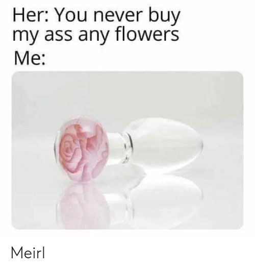 Ass, Flowers, and Never: Her: You never buy  my ass any flowers  Me: Meirl