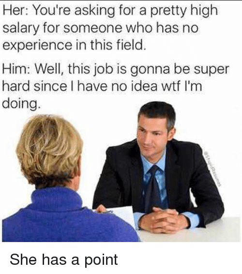 Funny, Wtf, and Experience: Her: You're asking for a pretty high  salary for someone who has no  experience in this field.  Him: Well, this job is gonna be super  hard since I have no idea wtf I'm  doing She has a point