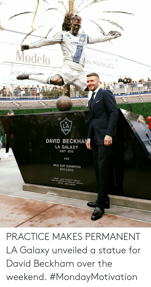 Manuel: HERBALI  ModeloN MANUEL  LA  DAVID BECKHA  LA GALAXY  2007 2012  # 23  MLS CUP CHAMPION  2011& 2012 PRACTICE MAKES PERMANENT  LA Galaxy unveiled a statue for David Beckham over the weekend.  #MondayMotivation