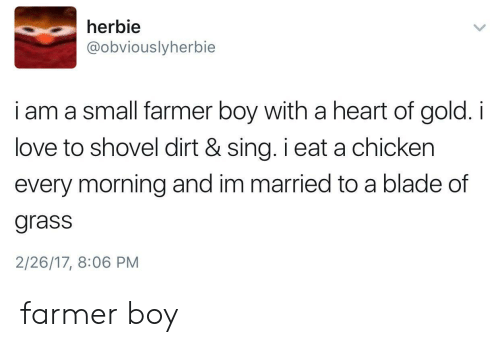 Blade, Love, and Chicken: herbie  @obviouslyherbie  i am a small farmer boy with a heart of gold. i  love to shovel dirt & sing. i eat a chicken  every morning and im married to a blade of  grass  2/26/17, 8:06 PM farmer boy