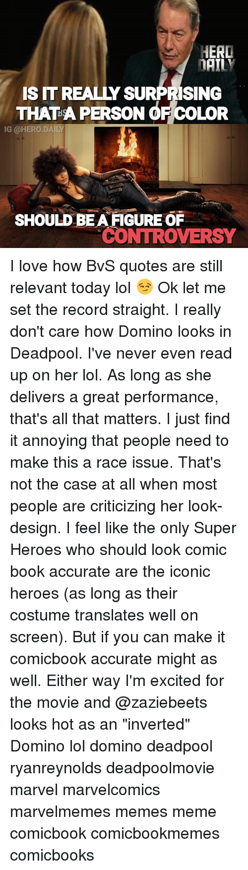 "Personalize: HERD  DAILY  SIT REALLY SURPRISING  THAT A PERSON OF COLOR  IG @HERO.DAILY  SHOULD BEA FIGURE OR  CONTROVERSY I love how BvS quotes are still relevant today lol 😏 Ok let me set the record straight. I really don't care how Domino looks in Deadpool. I've never even read up on her lol. As long as she delivers a great performance, that's all that matters. I just find it annoying that people need to make this a race issue. That's not the case at all when most people are criticizing her look-design. I feel like the only Super Heroes who should look comic book accurate are the iconic heroes (as long as their costume translates well on screen). But if you can make it comicbook accurate might as well. Either way I'm excited for the movie and @zaziebeets looks hot as an ""inverted"" Domino lol domino deadpool ryanreynolds deadpoolmovie marvel marvelcomics marvelmemes memes meme comicbook comicbookmemes comicbooks"