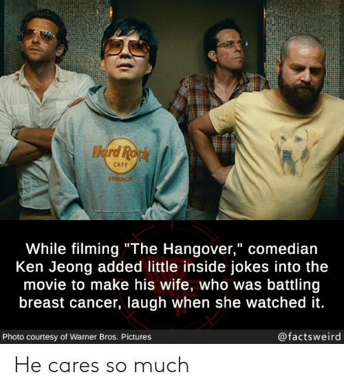 "Ken, Warner Bros., and Hangover: Herd Ropk  CAFE  BANGKOK  While filming""The Hangover,"" comedian  Ken Jeong added little inside jokes into the  movie to make his wife, who was battling  breast cancer, laugh when she watched it.  @factsweird  Photo courtesy of Warner Bros. Pictures He cares so much"