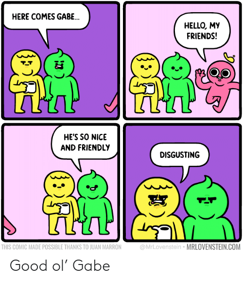 juan: HERE COMES GABE..  HELLO, MY  FRIENDS!  HE'S SO NICE  AND FRIENDLY  DISGUSTING  @MrLovenstein MRLOVENSTEIN.COM  THIS COMIC MADE POSSIBLE THANKS TO JUAN MARRON Good ol' Gabe