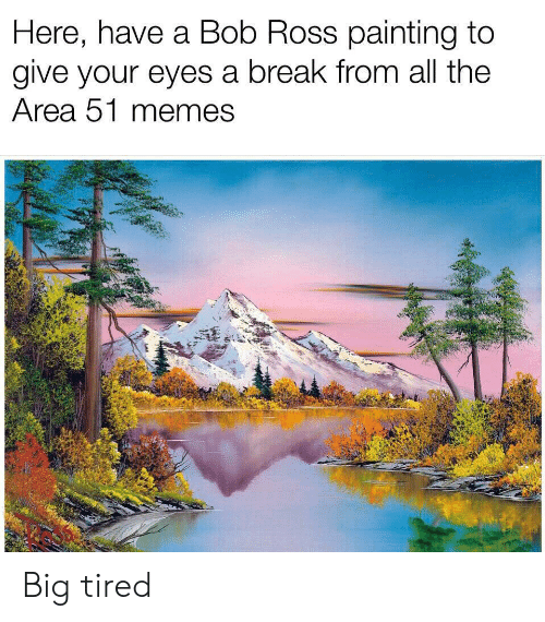 Memes, Reddit, and Bob Ross: Here, have a Bob Ross painting to  give your eyes a break from all the  Area 51 memes Big tired