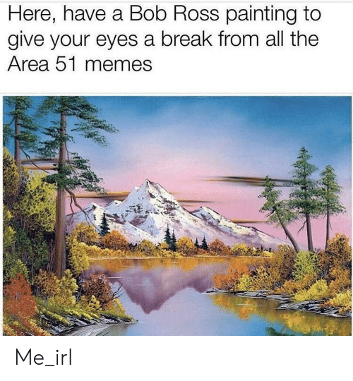 Memes, Bob Ross, and Break: Here, have a Bob Ross painting to  give your eyes a break from all the  Area 51 memes Me_irl