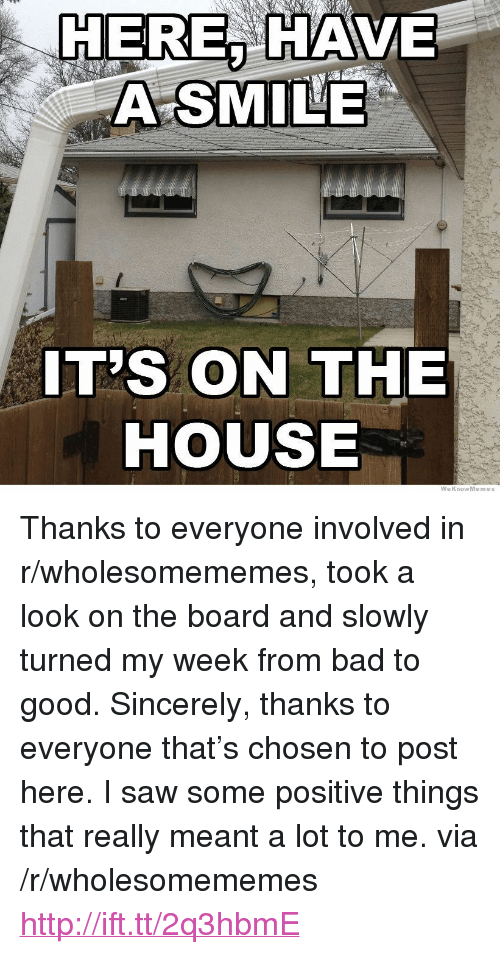 "Bad, Saw, and Good: HERE, HAVE  A SMILE  IT'S ON THE  HOUSE  WeKnowMemes <p>Thanks to everyone involved in r/wholesomememes, took a look on the board and slowly turned my week from bad to good. Sincerely, thanks to everyone that&rsquo;s chosen to post here. I saw some positive things that really meant a lot to me. via /r/wholesomememes <a href=""http://ift.tt/2q3hbmE"">http://ift.tt/2q3hbmE</a></p>"