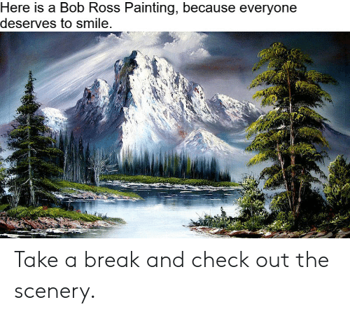 Bob Ross, Break, and Smile: Here is a Bob Ross Painting, because everyone  deserves to smile. Take a break and check out the scenery.
