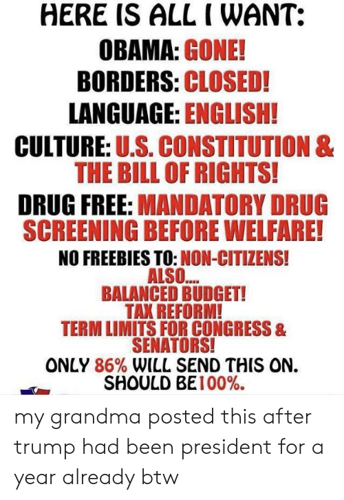 Anaconda, Grandma, and Obama: HERE IS ALL I WANT:  OBAMA: GONE!  BORDERS: CLOSED!  LANGUAGE: ENGLISH!  CULTURE: U.S. CONSTITUTION &  THE BILL OF RIGHTS!  DRUG FREE: MANDATORY DRUG  SCREENING BEFORE WELFARE!  NO FREEBIES TO: NON-CITIZENS!  ALSO...  BALANCED BUDGET!  TAX REFORM!  TERM LIMITS FOR CONGRESS &  SENATORS!  ONLY 86% WILL SEND THIS ON.  SHOULD BE 100%. my grandma posted this after trump had been president for a year already btw