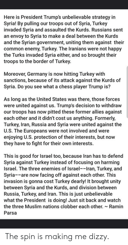 Muslim, Chess, and Common: Here is President Trump's unbelievable strategy in  Syria! By pulling our troops out of Syria, Turkey  invaded Syria and assaulted the Kurds. Russians sent  an envoy to Syria to make a deal between the Kurds  and the Syrian government, uniting them against their  common enemy, Turkey. The Iranians were not happy  the Turks invaded Syria either, and so brought their  troops to the border of Turkey.  Moreover, Germany is now hitting Turkey with  sanctions, because of its attack against the Kurds of  Syria. Do you see what a chess player Trump is?  As long as the United States was there, those forces  were united against us. Trump's decision to withdraw  our troops has now pitted these former allies against  each other and it didn't cost us anything. Formerly,  Turkey, Iran, Russia and Syria were united against the  U.S. The Europeans were not involved and were  enjoying U.S. protection of their interests, but now  they have to fight for their own interests.  This is good for Israel too, because Iran has to defend  Syria against Turkey instead of focusing on harming  Israel. The three enemies of Israel--Iran, Turkey, and  Syria--are now facing off against each other. This  invasion is gonna cost Turkey dearly! It brought unity  between Syria and the Kurds, and division between  Russia, Turkey, and Iran. This is just unbelievable  what the President is doing! Just sit back and watch  the three Muslim nations clobber each other. ~ Ramin  Parsa The spin is making me dizzy.