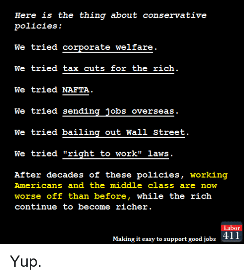 """Memes, Streets, and Taxes: Here is the thing about conservative  policies:  We tried corporate welfare  We tried tax cuts for the rich  We tried NAFTA  We tried sending jobs overseas.  We tried bailing out Wall Street.  We tried """"right to work"""" laws  After decades of these policies  working  Americans and the middle class are now  worse off than before, while the rich  continue to become richer  Labor  Making it easy to support good jobs  411 Yup."""