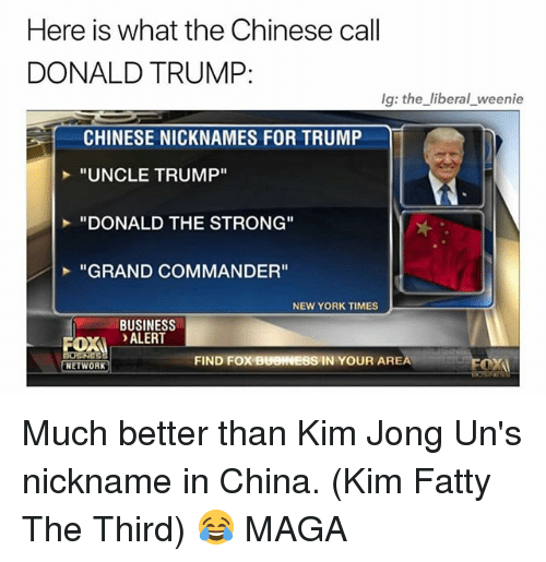 """Donald Trump, Memes, and New York: Here is what the Chinese call  DONALD TRUMP:  lg: the liberal weenie  CHINESE NICKNAMES FOR TRUMP  """"UNCLE TRUMP""""  """"DONALD THE STRONG""""  """"GRAND COMMANDER""""  NEW YORK TIMES  BUSINESS  OX ALERT  FIND FOX BUOINESS IN YOUR AREA  NETWORK Much better than Kim Jong Un's nickname in China. (Kim Fatty The Third) 😂 MAGA"""