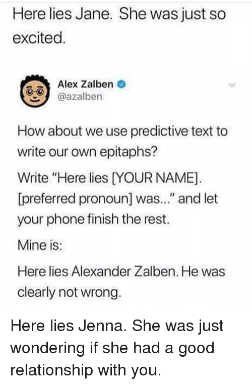 "Memes, Phone, and Good: Here lies Jane. She was just so  excited  Alex Zalben  azalben  How about we use predictive text to  write our own epitaphs?  Write ""Here lies DYOUR NAME]  [preferred pronoun] was..."" and let  your phone finish the rest.  Mine is  Here lies Alexander Zalben. He was  clearly not wrong Here lies Jenna. She was just wondering if she had a good relationship with you."