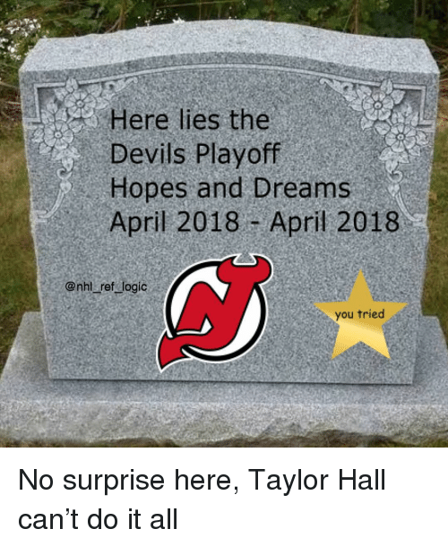 Logic, Memes, and April: Here lies the  Devils Playoff  Hopes and Dreams  April 2018 -April 2018  @nht ref logic  you tried No surprise here, Taylor Hall can't do it all