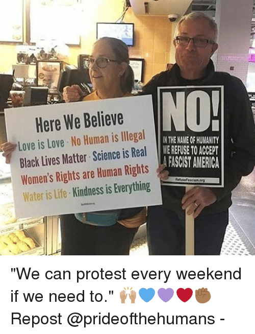 "Memes, 🤖, and Human: Here We Believe  NO!  Love is Love. No Human is llegal  IN THE NAMEOF HUMANITY  Black Lives Matter Science is Real  MEREFUSE  TO ACCEPT  AFASCIST AMERICA  Women's Rights are Human Rights  Kindness is Everything  Water is life ""We can protest every weekend if we need to."" 🙌🏽💙💜❤️✊🏾 Repost @prideofthehumans -"