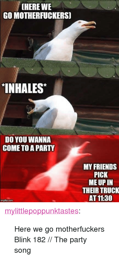 "Friends, Party, and Tumblr: [HERE WE  GO MOTHERFUCKERS]  INHALES  DO YOU WANNA  COME TO A PARTY  MY FRIENDS  PICK  ME UP IN  THEIR TRUCK  AT 11:30  imgrip com <p><a href=""https://mylittlepoppunktastes.tumblr.com/post/166600228264/here-we-go-motherfuckers-blink-182-the-party"" class=""tumblr_blog"">mylittlepoppunktastes</a>:</p><blockquote> <p>Here we go motherfuckers</p> <p>Blink 182 // The party song<br/></p> </blockquote>"