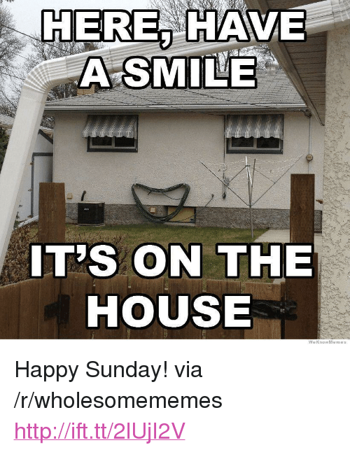 "Happy, House, and Http: HEREA HAVE  A SMILE  IT'S ON THE  HOUSE  WeKnowMemes <p>Happy Sunday! via /r/wholesomememes <a href=""http://ift.tt/2lUjI2V"">http://ift.tt/2lUjI2V</a></p>"