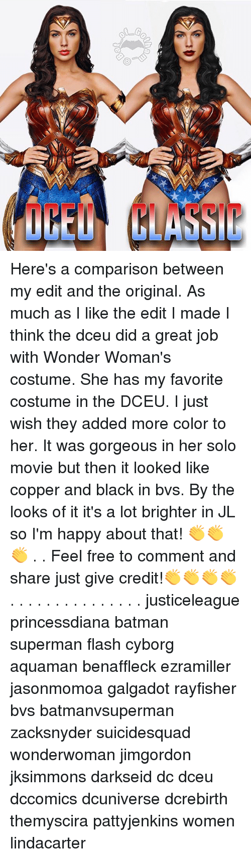 Feeling Free: Here's a comparison between my edit and the original. As much as I like the edit I made I think the dceu did a great job with Wonder Woman's costume. She has my favorite costume in the DCEU. I just wish they added more color to her. It was gorgeous in her solo movie but then it looked like copper and black in bvs. By the looks of it it's a lot brighter in JL so I'm happy about that! 👏👏👏 . . Feel free to comment and share just give credit!👏👏👏👏 . . . . . . . . . . . . . . . justiceleague princessdiana batman superman flash cyborg aquaman benaffleck ezramiller jasonmomoa galgadot rayfisher bvs batmanvsuperman zacksnyder suicidesquad wonderwoman jimgordon jksimmons darkseid dc dceu dccomics dcuniverse dcrebirth themyscira pattyjenkins women lindacarter