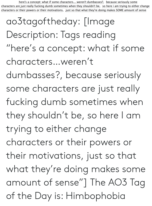 "powers: here's a concept: what if some characters... weren't dumbasses?, because seriously some  characters are just really fucking dumb sometimes when they shouldn't be, so here i am trying to either change  characters or their powers or their motivations, just so that what they're doing makes SOME amount of sense ao3tagoftheday:  [Image Description: Tags reading ""here's a concept: what if some characters…weren't dumbasses?, because seriously some characters are just really fucking dumb sometimes when they shouldn't be, so here I am trying to either change characters or their powers or their motivations, just so that what they're doing makes some amount of sense""]  The AO3 Tag of the Day is: Himbophobia"