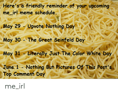 Irl Meme: Here's a friendly reminder of your upcoming  me_irl meme schedule.  May 29 - Upvote Nothing Day  May 30 - The Great Seinfeld Day  May 31 - Literally Just The Color White Day  June 1 - Nothing But Rictures Of This Post's  Top Comment Day me_irl