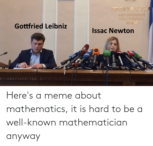 Mathematics: Here's a meme about mathematics, it is hard to be a well-known mathematician anyway