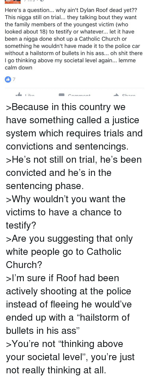 """Dylan Roof: Here's a question... why ain't Dylan Roof dead yet??  This nigga still on trial... they talking bout they want  the family members of the youngest victim (who  looked about 18) to testify or whatever... let it have  been a nigga done shot up a Catholic Church or  something he wouldn't have made it to the police car  without a hailstorm of bullets in his ass... oh shit there  I go thinking above my societal level again... lemme  calm down  7 <p>&gt;Because in this country we have something called a justice system which requires trials and convictions and sentencings. <br/> &gt;He's not still on trial, he's been convicted and he's in the sentencing phase.<br/> &gt;Why wouldn't you want the victims to have a chance to testify?<br/> &gt;Are you suggesting that only white people go to Catholic Church?<br/> &gt;I'm sure if Roof had been actively shooting at the police instead of fleeing he would've ended up with a """"hailstorm of bullets in his ass""""<br/> &gt;You're not """"thinking above your societal level"""", you're just not really thinking at all.</p>"""