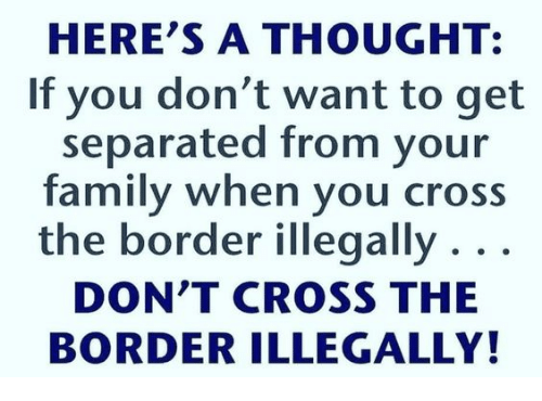 Family, Memes, and Cross: HERE'S A THOUGHT:  If you don't want to get  separated from your  family when you cross  the border illegally . . .  DON'T CROSS THE  BORDER ILLEGALLY!