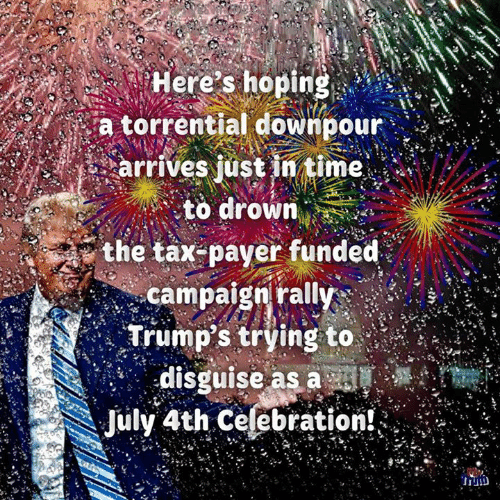 Memes, Time, and 🤖: Here's hoping  a torrential downpour  arrives just in time  to drown  the tax-payer funded  campaign rally  Trump's trying to  disguise as a sl  July 4th Celebration!