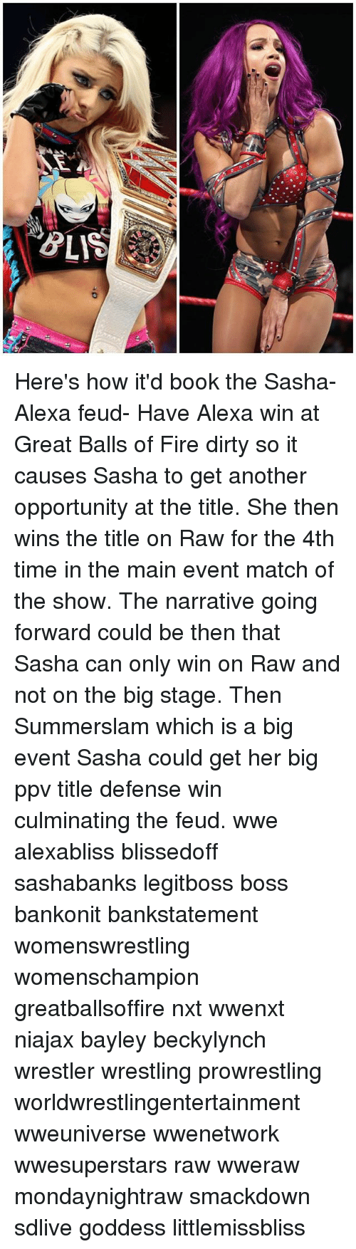 Main Event: Here's how it'd book the Sasha-Alexa feud- Have Alexa win at Great Balls of Fire dirty so it causes Sasha to get another opportunity at the title. She then wins the title on Raw for the 4th time in the main event match of the show. The narrative going forward could be then that Sasha can only win on Raw and not on the big stage. Then Summerslam which is a big event Sasha could get her big ppv title defense win culminating the feud. wwe alexabliss blissedoff sashabanks legitboss boss bankonit bankstatement womenswrestling womenschampion greatballsoffire nxt wwenxt niajax bayley beckylynch wrestler wrestling prowrestling worldwrestlingentertainment wweuniverse wwenetwork wwesuperstars raw wweraw mondaynightraw smackdown sdlive goddess littlemissbliss