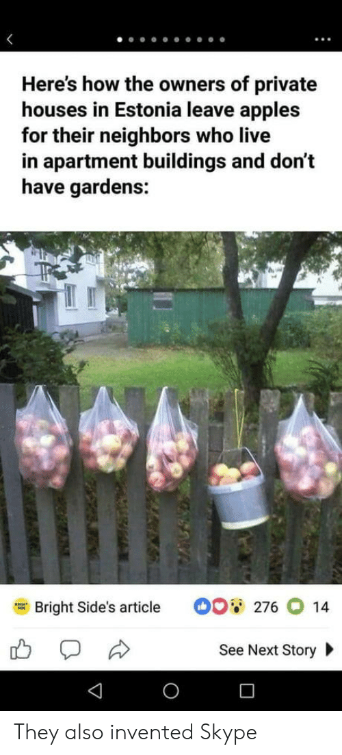 Skype: Here's how the owners of private  houses in Estonia leave apples  for their neighbors who live  in apartment buildings and don't  have gardens:  Bright Side's article  。。蕇  276014  See Next Story They also invented Skype