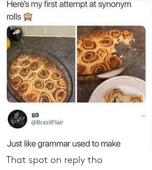 Grammar, First, and Make: Here's my first attempt at synonym  rolls  @BrazilFlair  Just like grammar used to make That spot on reply tho