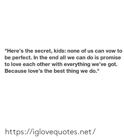 "Love, Best, and Kids: ""Here's the secret, kids: none of us can vow to  be perfect. In the end all we can do is promise  to love each other with everything we've got.  Because love's the best thing we do."" https://iglovequotes.net/"
