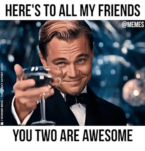 Dank, Friends, and Memes: HERE'S TO ALL MY FRIENDS  @MEMES  un  OK  YOU TWO ARE AWESOME