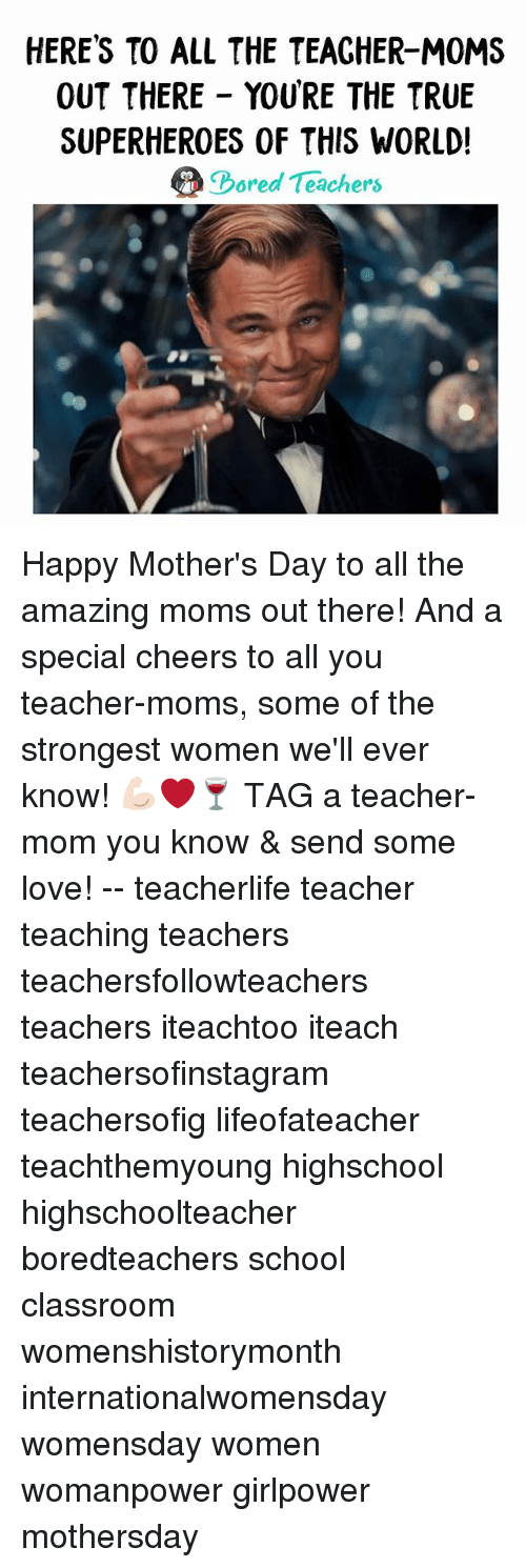 Love, Memes, and Moms: HERE'S TO ALL THE TEACHER-M0MS  OUT THERE YOURE THE TRUE  SUPERHEROES OF THIS WORLD!  ored Teachers Happy Mother's Day to all the amazing moms out there! And a special cheers to all you teacher-moms, some of the strongest women we'll ever know! 💪🏻❤️🍷 TAG a teacher-mom you know & send some love! -- teacherlife teacher teaching teachers teachersfollowteachers teachers iteachtoo iteach teachersofinstagram teachersofig lifeofateacher teachthemyoung highschool highschoolteacher boredteachers school classroom womenshistorymonth internationalwomensday womensday women womanpower girlpower mothersday