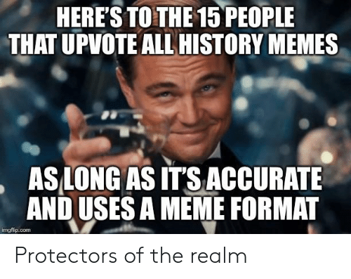 Meme, Memes, and History: HERE'S TO THE 15 PEOPLE  THAT UPVOTE ALL HISTORY MEMES  AS LONG AS IT'S ACCURATE  AND USES A MEME FORMAT  imgflip.com Protectors of the realm